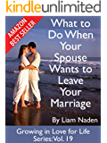 What to Do When Your Spouse Wants to Leave Your Marriage (Growing in Love for Life Series Book 19)