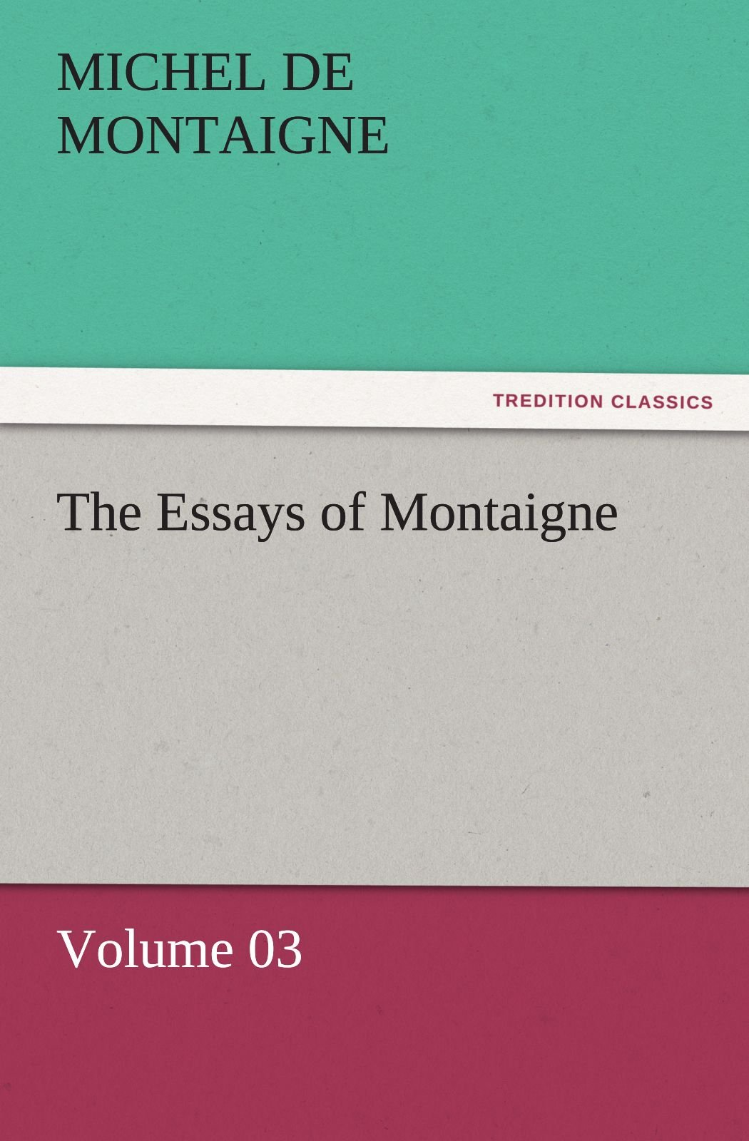 Read Online The Essays of Montaigne — Volume 03 (TREDITION CLASSICS) PDF