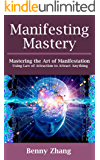 Manifesting Mastery: Mastering the Art of Manifestation Using Law of Attraction to Attract Anything