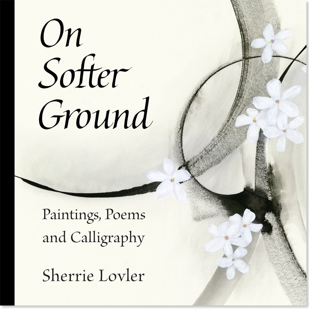 On Softer Ground Paintings Poems And Calligraphy Sherrie Lovler