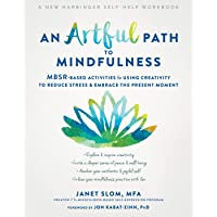 An Artful Path to Mindfulness: MBSR-Based Activities for Using Creativity to Reduce Stress and Embrace the Present Moment