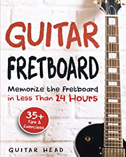 Guitar Fretboard: Memorize The Fretboard In Less Than 24 Hours: 35+ Tips And