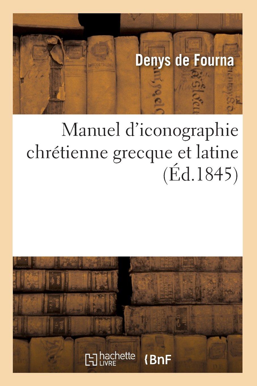 Manuel d'iconographie chrétienne grecque et latine (Éd.1845) Broché – 1 mai 2012 Denys de Fourna Hachette Livre BNF 2012585604 Ecrits sur l'art