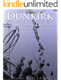 The Miracle of Dunkirk: The History of the World War II Battle and Evacuation that Helped Save Britain from Nazi Germany