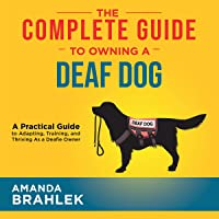 The Complete Guide to Owning a Deaf Dog: A Practical Guide to Adapting, Training, and Thriving as a Deafie Owner