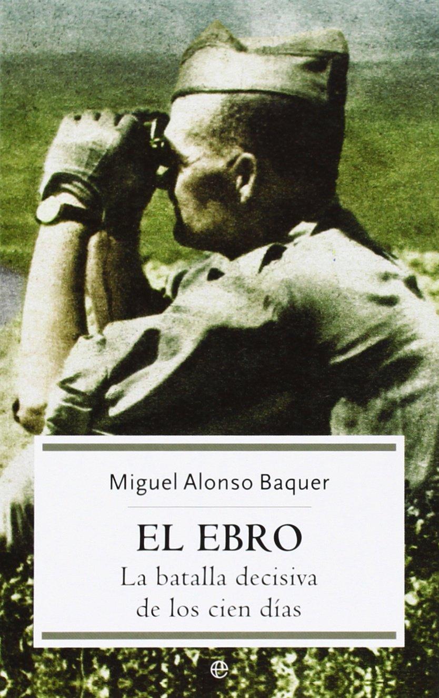 Ebro, El - La Batalla Decisiva De Los Cien Dias Historia la Esfera: Amazon.es: Alonso Baquer, Miguel: Libros