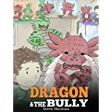 Dragon and The Bully: Teach Your Dragon How To Deal With The Bully. A Cute Children Story To Teach Kids About Dealing with Bu