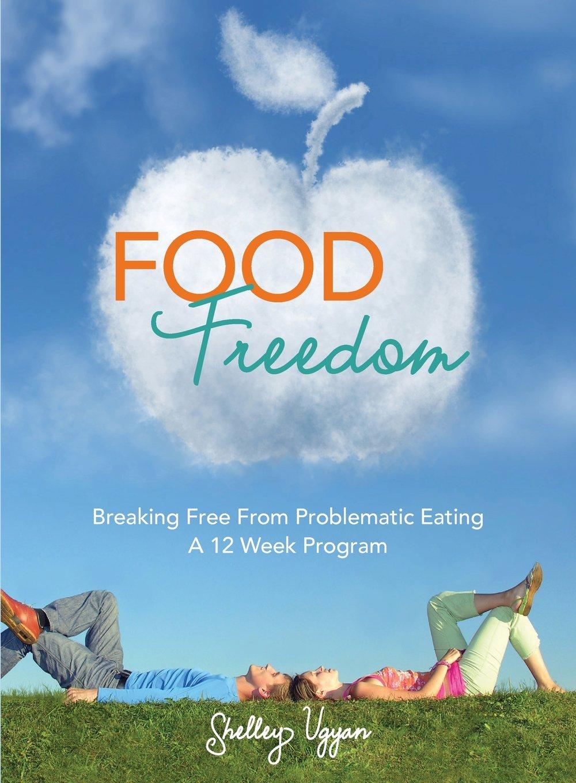 Download Food Freedom: Breaking Free From Problematic Eating - A Twelve Week Program PDF