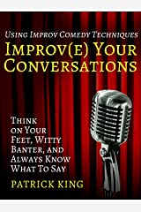 Improve Your Conversations:  Think on Your Feet, Witty Banter, and Always Know What To Say with Improv Comedy Techniques (How to be More Likable and Charismatic Book 1) Kindle Edition