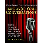 Improve Your Conversations: Think on Your Feet, Witty Banter, and Always Know What To Say with Improv Comedy Techniques (How