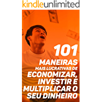 101 Maneiras Mais Lucrativas de Economizar, Investir e Multiplicar o seu Dinheiro: O Guia Mais Completo Para Te Ajudar A Otimizar Sua Renda