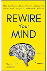 Rewire Your Mind: Stop Overthinking. Reduce Anxiety and Worrying. Control Your Thoughts To Make Better Decisions. Paperback