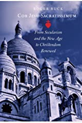 Cor Jesu Sacratissimum: From Secularism and the New Age to Christendom Renewed Kindle Edition