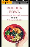 Buddha Bowl Goodness: A Beginner's Guide (English Edition)