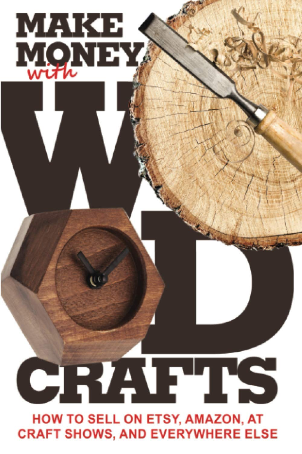 Make Money With Wood Crafts How To Sell On Etsy Amazon At Craft Shows To Interior Designers And Everywhere Else And How To Get Top Dollars For Your Wood Projects Dillehay James