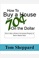 Buy a House at 70 Cents on the Dollar: How to Buy Your Home or Investment Property Below Market Value Kindle Edition