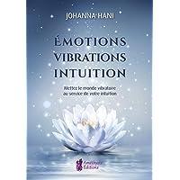 Emotions, Vibrations, Intuitions: Mettez le monde vibratoire au service de votre intuition