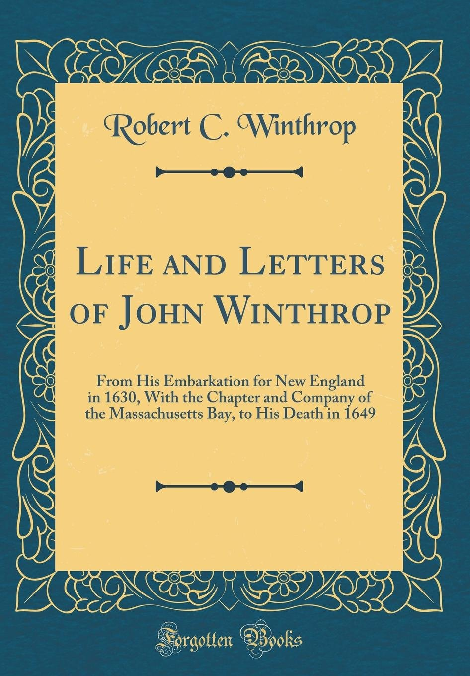 Life and Letters of John Winthrop: From His Embarkation for New England in 1630, With the Chapter and Company of the Massachusetts Bay, to His Death in 1649 (Classic Reprint)