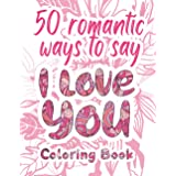 I Love You Coloring Book: 50 Romantic Ways to Say I Love You, Adult Coloring Book of Love and Romance, Love Quotes Inspiratio