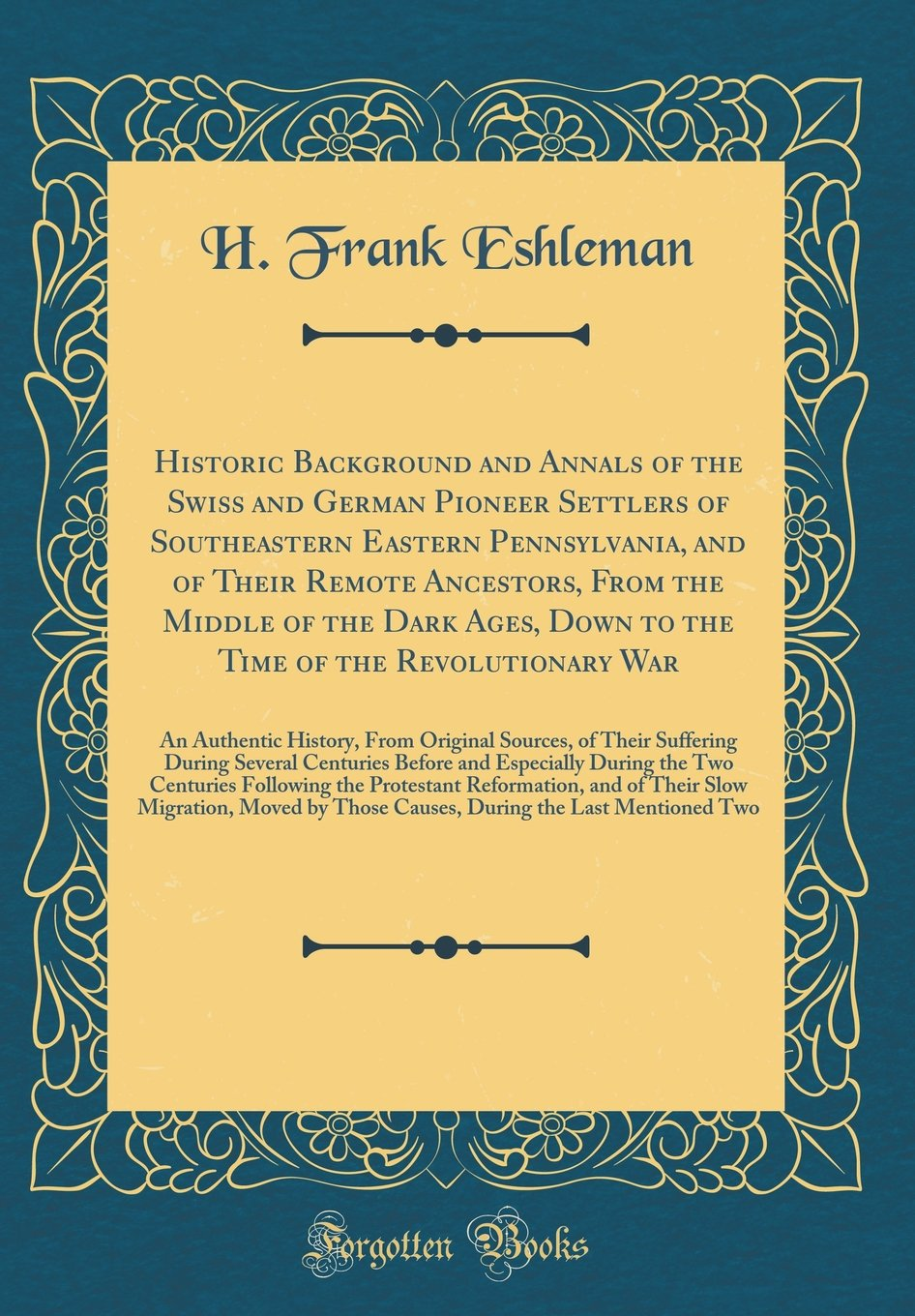 Historic Background and Annals of the Swiss and German Pioneer Settlers of Southeastern Eastern Pennsylvania, and of Their Remote Ancestors, From the War: An Authentic History, From Original S