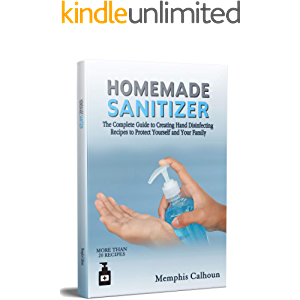 Homemade Sanitizer: The Complete Guide to Creating Hand Disinfecting Recipes to Protect Yourself and Your Family