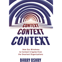 CONTEXT, CONTEXT, CONTEXT: How Our Blindness to Context Cripples Even the Smartest Organizations