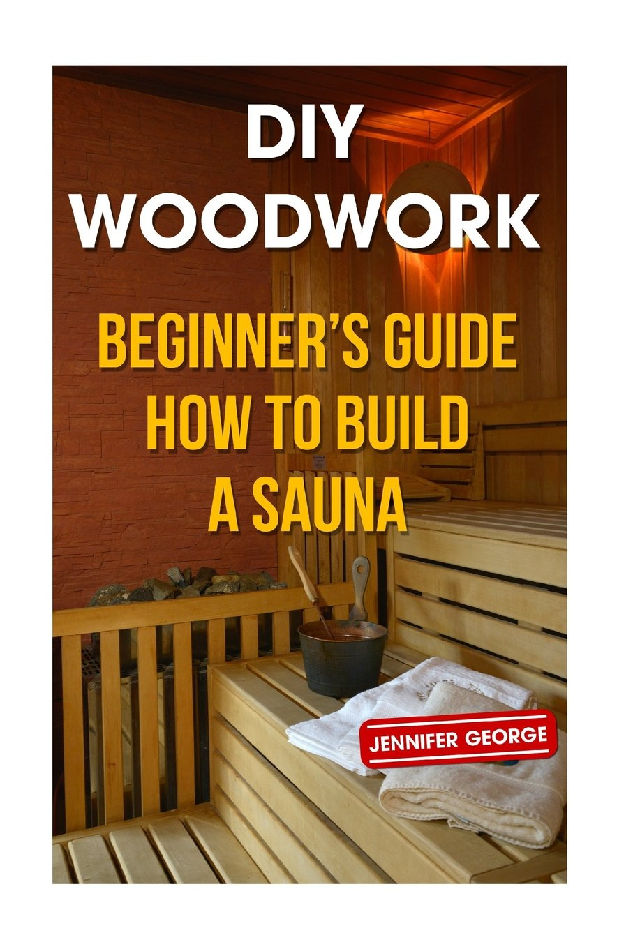 DIY Woodwork: Beginner?s Guide How to Build a Sauna