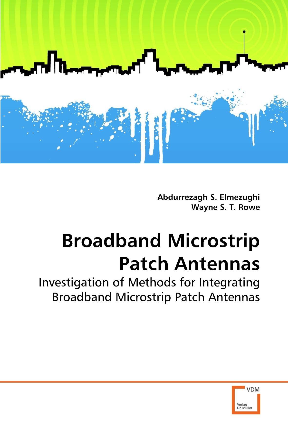 Broadband Microstrip Patch Antennas: Investigation of Methods for Integrating Broadband Microstrip Patch Antennas by VDM Verlag Dr. Müller
