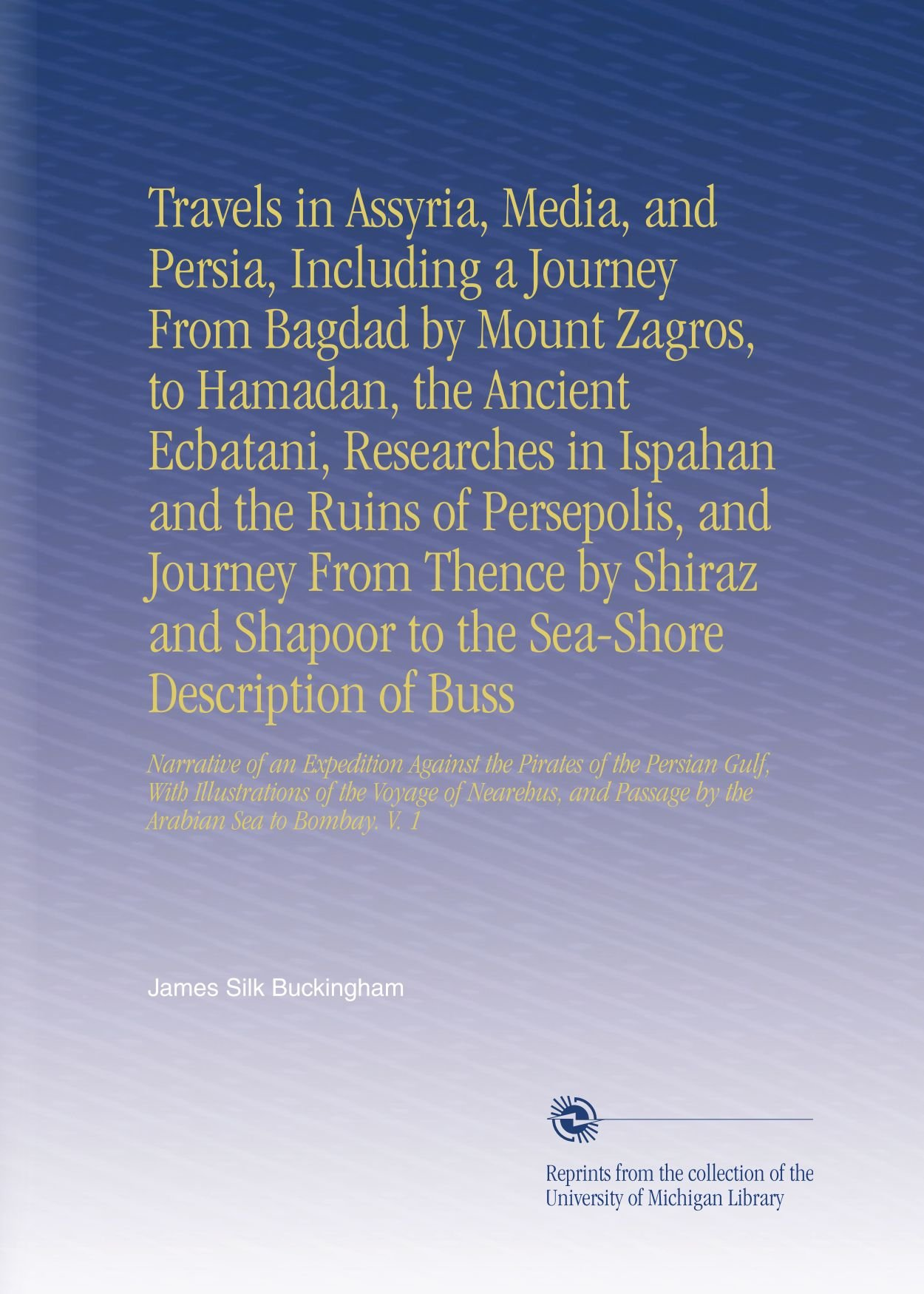 Read Online Travels in Assyria, Media, and Persia, Including a Journey From Bagdad by Mount Zagros, to Hamadan, the Ancient Ecbatani, Researches in Ispahan and ... Passage by the Arabian Sea to Bombay. V.  1 ebook