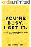 You're Busy. I Get It.: Quick Tips to Accomplish More with Less Stress