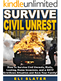 Survive Civil Unrest: How To Survive Civil Unrests, Riots, Looting, Home Invasions, and a SHTF  Grid Down Situation and Save Your Family!