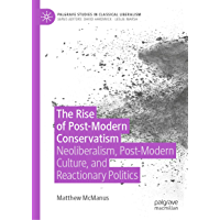 The Rise of Post-Modern Conservatism: Neoliberalism, Post-Modern Culture, and Reactionary Politics (Palgrave Studies in Classical Liberalism)