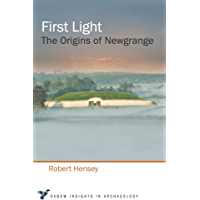 First Light: The Origins of Newgrange (Oxbow Insights in Archaeology Book 2)