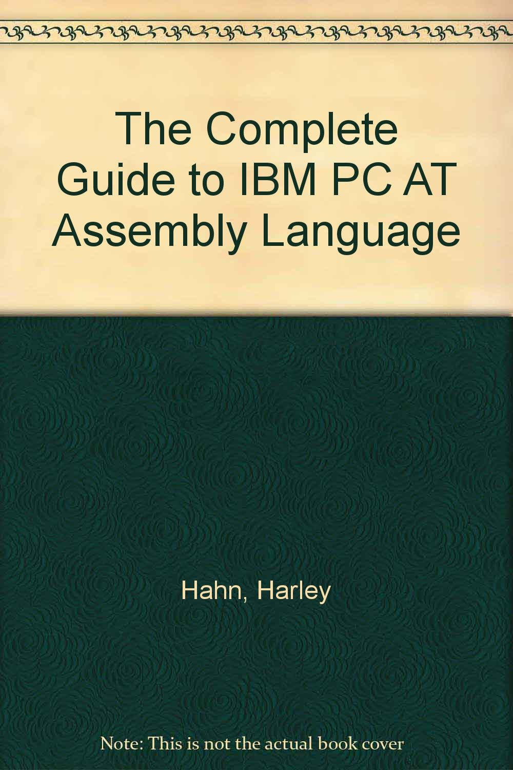 The Complete Guide to IBM PC AT Assembly Language: Harley Hahn
