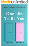 One Life to Be You: Reinvent Your Job, Your Career and Your Life