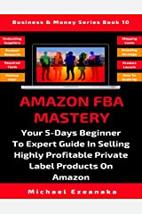 Amazon FBA Mastery: Your 5-Days Beginner To Expert Guide In Selling Highly Profitable Private Label Products On Amazon (Business & Money Series) Paperback