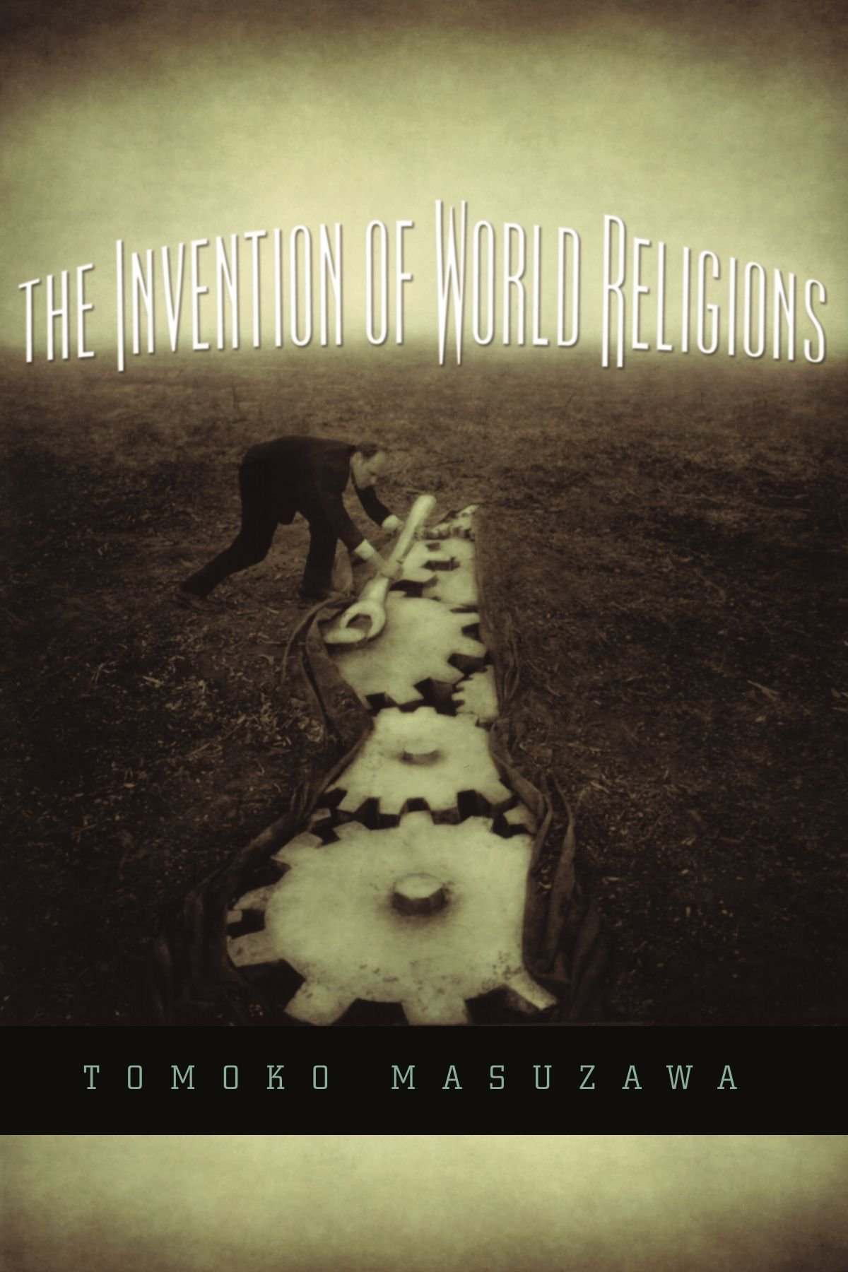 The Invention of World Religions: Or, How European Universalism Was Preserved in the Language of Pluralism by University of Chicago Press