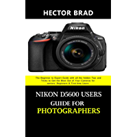 Nikon D5600 Users Guide for Photographers: The Beginner to Expert Guide with all the hidden Tips and Tricks to Get the Most Out of Your Cameras for seniors, ... & First-time Users (English Edition)