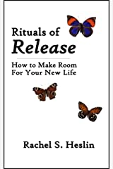 Rituals of Release: How to Make Room for Your New Life (Handbooks for Healing Book 1) Kindle Edition
