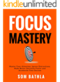 FOCUS MASTERY: Master Your Attention, Ignore Distractions, Make Better Decisions Faster and Accelerate Your Success