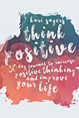 Think Positive: 30 Day Journal to Increase Positive Thinking and Improve Your Life Dramatically (The Inspired Life Series) (Volume 3) Diary