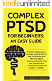 Complex PTSD for Beginners: an Easy Guide: Overcome Depression, Anxiety, Anger & Worry. How to Improve your Moods, Regain Emotional Control, Find your ... Post Traumatic Stress Disorder Book 1)