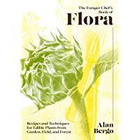 The Forager Chef's Book of Flora: Recipes and Techniques for Edible Plants from Garden, Field, and Forest