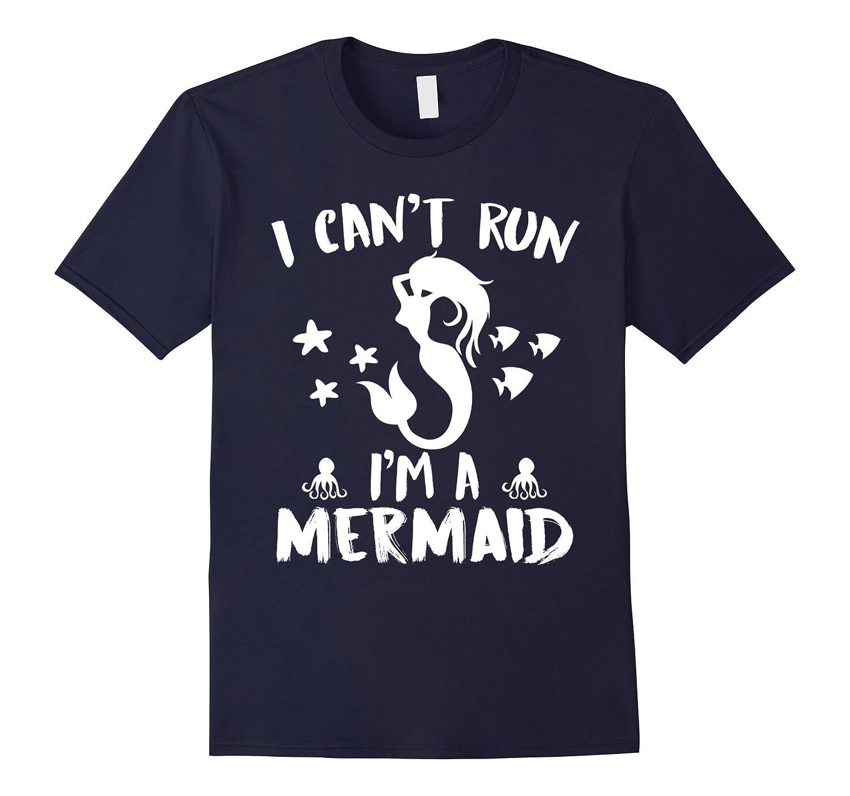 I Can't Run I'm A Mermaid – Funny Mermaid Lover T Shirt