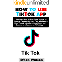 HOW TO USE TIKTOK APP: Complete Step By Step Guide on How to Become Famous, Get More Fans & Followers, More Views & Likes, Earn More Money and Become an Influencer on Tik Tok App