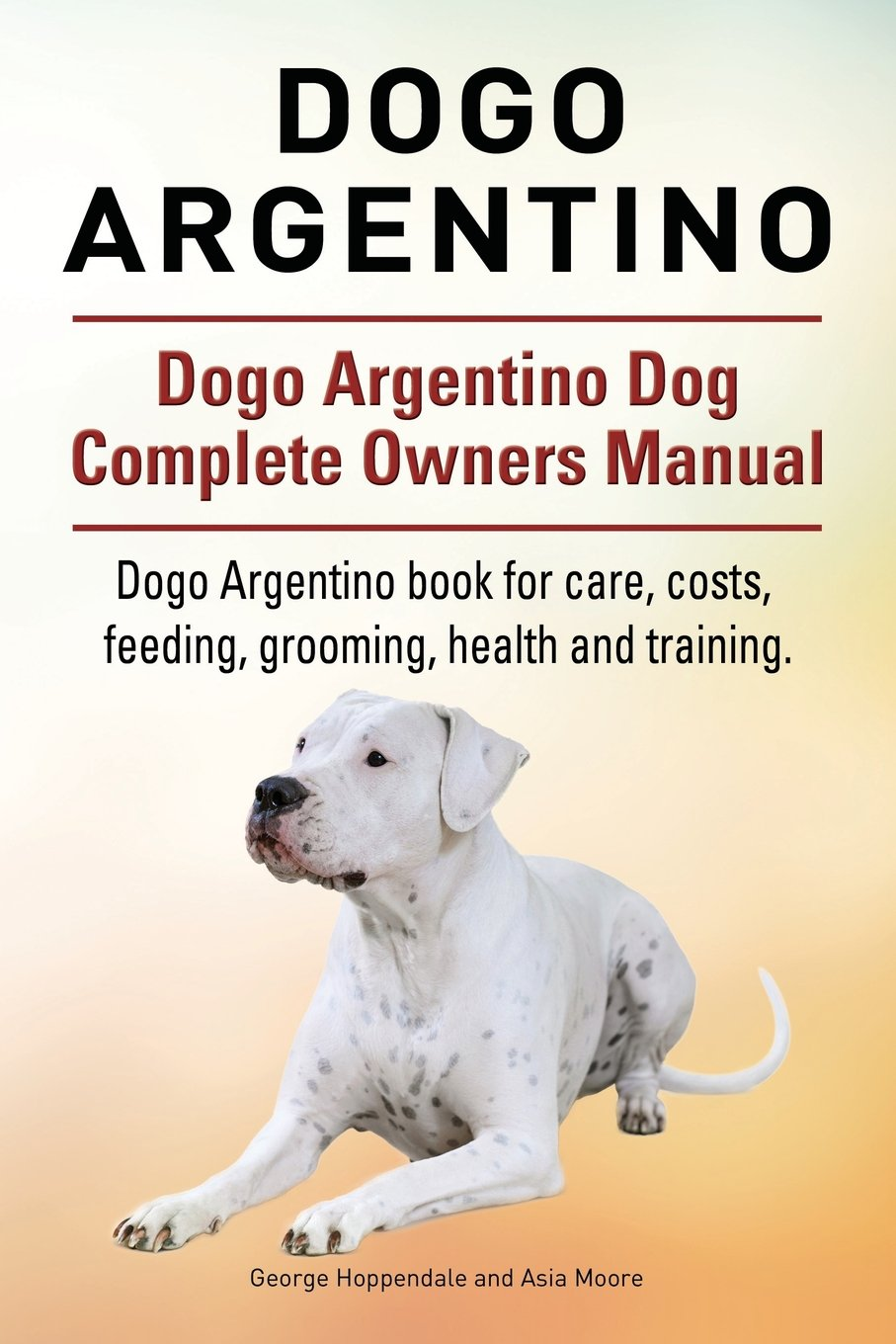 Dogo argentino dogo argentino dog complete owners manual dogo dogo argentino dogo argentino dog complete owners manual dogo argentino book for care costs feeding grooming health and training nvjuhfo Choice Image