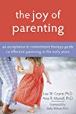 The Joy of Parenting: An Acceptance and Commitment Therapy Guide to Effective Parenting in the Early Years