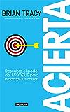 Acierta: Descubre el poder del ENFOQUE para alcanzar tus metas