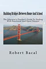 Building Bridges Between Home And School: The Educator's/Teacher's Guide To Dealing With Emotional And Upset Parents Kindle Edition