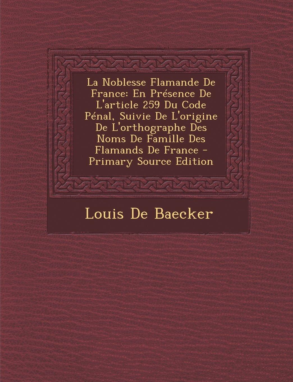 La Noblesse Flamande De France: En Présence De L'article 259 Du Code Pénal,  Suivie De L'origine De L'orthographe Des Noms De Famille Des Flamands De  France ...